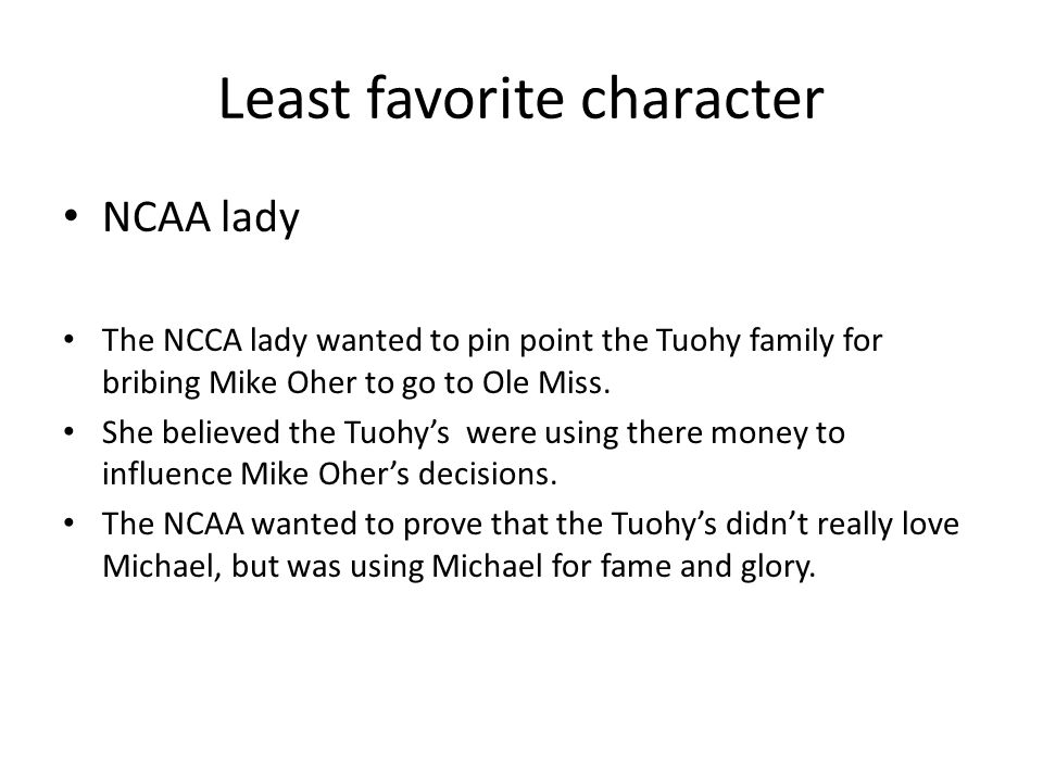 Least favorite character NCAA lady The NCCA lady wanted to pin point the Tuohy family for bribing Mike Oher to go to Ole Miss.