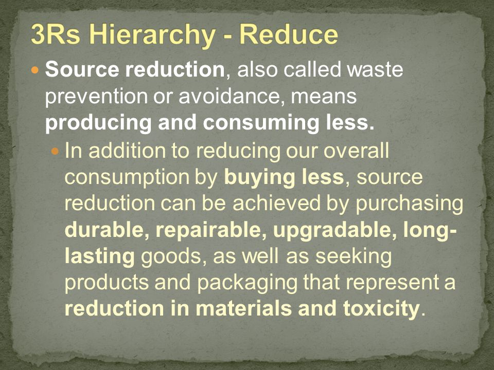 Source reduction, also called waste prevention or avoidance, means producing and consuming less. In addition to reducing our overall consumption by bu