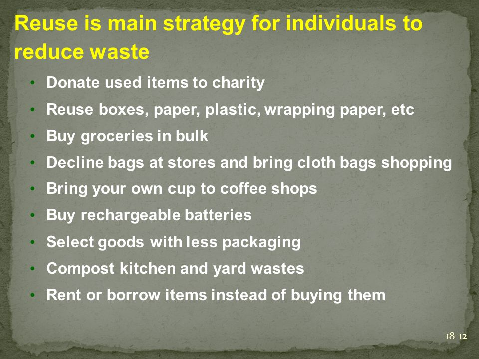 18-12 Reuse is main strategy for individuals to reduce waste Donate used items to charity Reuse boxes, paper, plastic, wrapping paper, etc Buy groceri