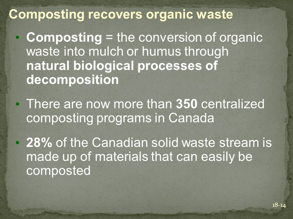 18-14 Composting recovers organic waste Composting = the conversion of organic waste into mulch or humus through natural biological processes of decom