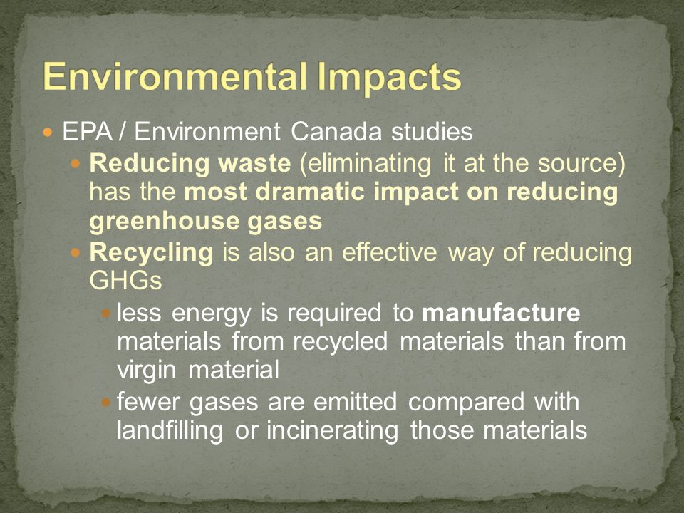 EPA / Environment Canada studies Reducing waste (eliminating it at the source) has the most dramatic impact on reducing greenhouse gases Recycling is
