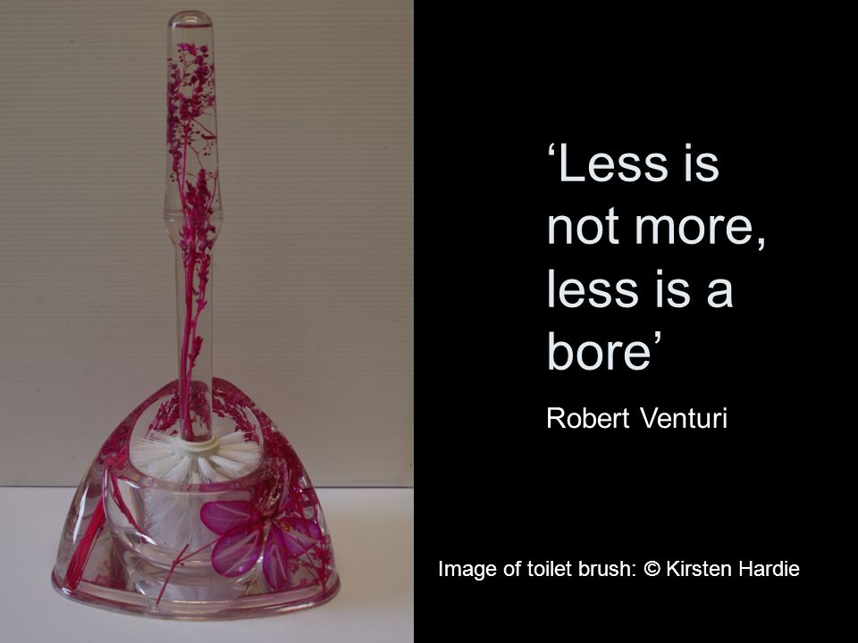 'Less is not more, less is a bore' Robert Venturi Image of toilet brush: © Kirsten Hardie