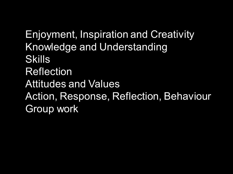 Enjoyment, Inspiration and Creativity Knowledge and Understanding Skills Reflection Attitudes and Values Action, Response, Reflection, Behaviour Group work