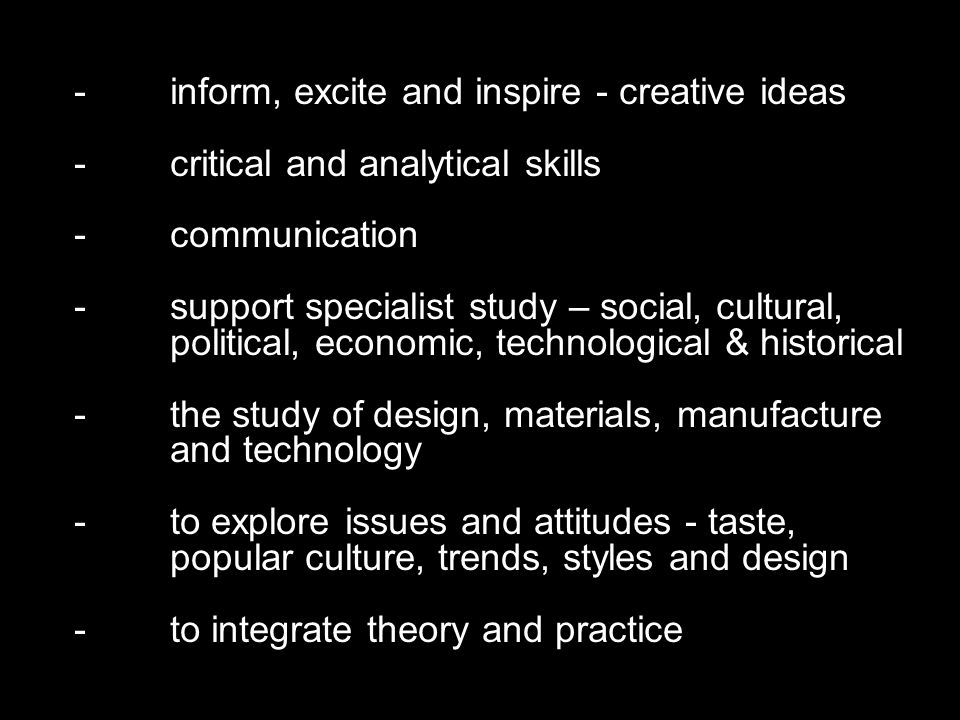 - inform, excite and inspire - creative ideas - critical and analytical skills -communication -support specialist study – social, cultural, political, economic, technological & historical -the study of design, materials, manufacture and technology -to explore issues and attitudes - taste, popular culture, trends, styles and design -to integrate theory and practice