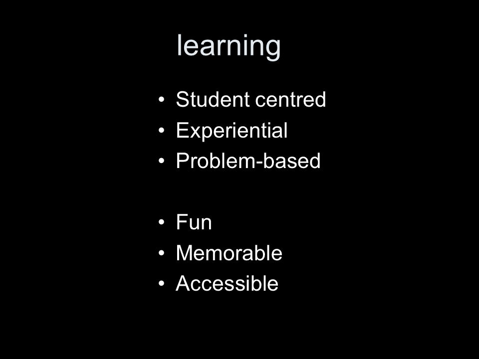 learning Student centred Experiential Problem-based Fun Memorable Accessible
