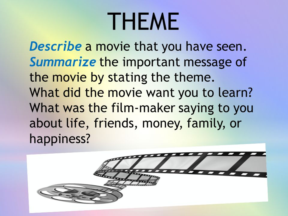 Describe a movie that you have seen. Summarize the important message of the movie by stating the theme. What did the movie want you to learn? What was