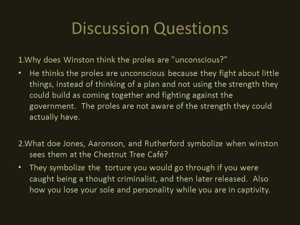 Discussion Questions 1.Why does Winston think the proles are unconscious He thinks the proles are unconscious because they fight about little things, instead of thinking of a plan and not using the strength they could build as coming together and fighting against the government.