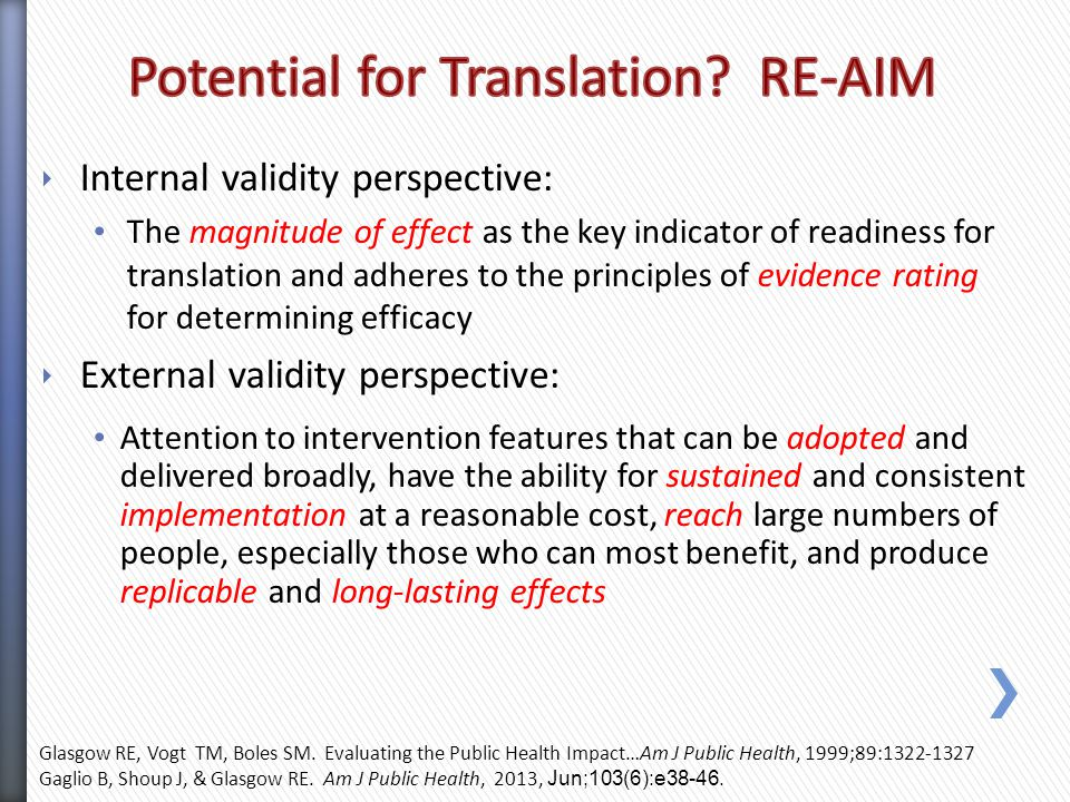 ‣ Internal validity perspective: The magnitude of effect as the key indicator of readiness for translation and adheres to the principles of evidence rating for determining efficacy ‣ External validity perspective: Attention to intervention features that can be adopted and delivered broadly, have the ability for sustained and consistent implementation at a reasonable cost, reach large numbers of people, especially those who can most benefit, and produce replicable and long-lasting effects Glasgow RE, Vogt TM, Boles SM.