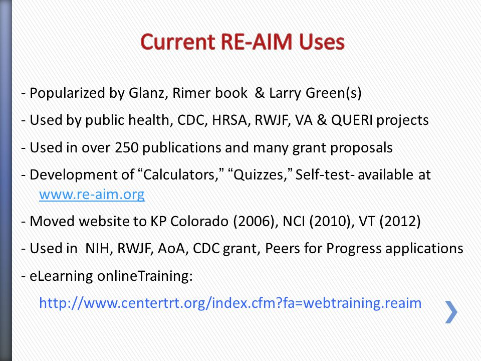 - Popularized by Glanz, Rimer book & Larry Green(s) - Used by public health, CDC, HRSA, RWJF, VA & QUERI projects - Used in over 250 publications and many grant proposals - Development of Calculators, Quizzes, Self-test- available at www.re-aim.org www.re-aim.org - Moved website to KP Colorado (2006), NCI (2010), VT (2012) - Used in NIH, RWJF, AoA, CDC grant, Peers for Progress applications - eLearning onlineTraining: -http://www.centertrt.org/index.cfm fa=webtraining.reaim