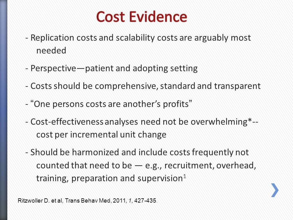 - Replication costs and scalability costs are arguably most needed - Perspective—patient and adopting setting - Costs should be comprehensive, standard and transparent - One persons costs are another's profits - Cost-effectiveness analyses need not be overwhelming*-- cost per incremental unit change - Should be harmonized and include costs frequently not counted that need to be — e.g., recruitment, overhead, training, preparation and supervision 1 Ritzwoller D.