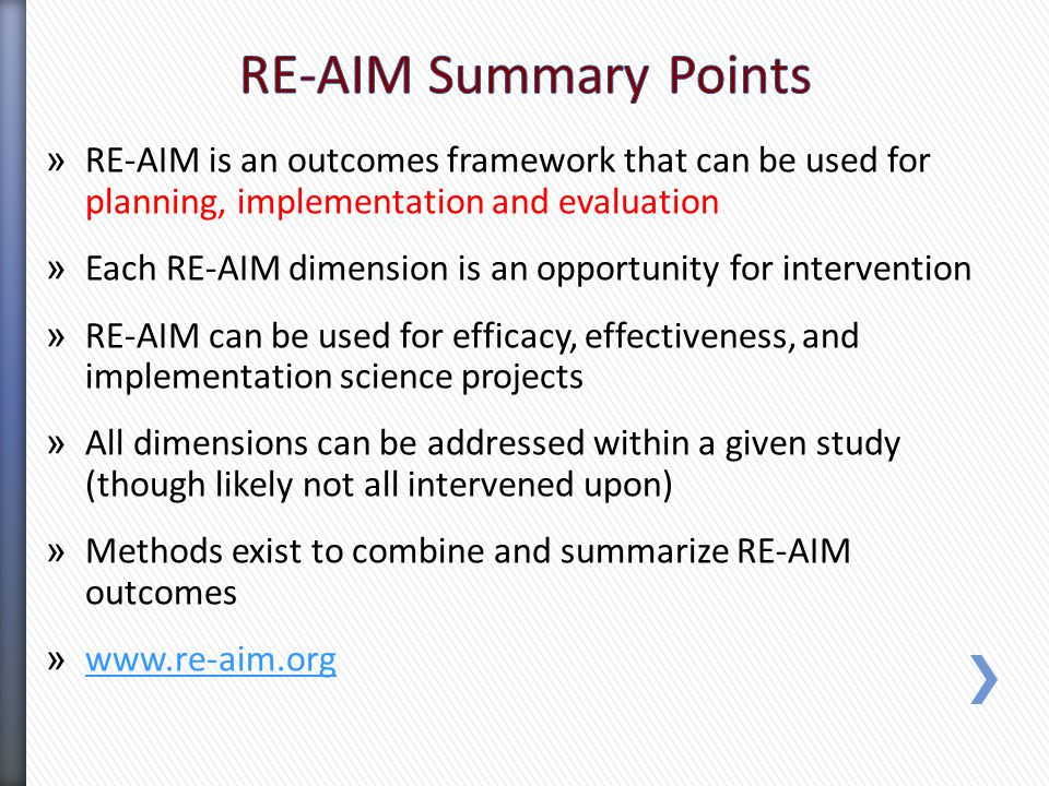 » RE-AIM is an outcomes framework that can be used for planning, implementation and evaluation » Each RE-AIM dimension is an opportunity for intervention » RE-AIM can be used for efficacy, effectiveness, and implementation science projects » All dimensions can be addressed within a given study (though likely not all intervened upon) » Methods exist to combine and summarize RE-AIM outcomes » www.re-aim.org www.re-aim.org