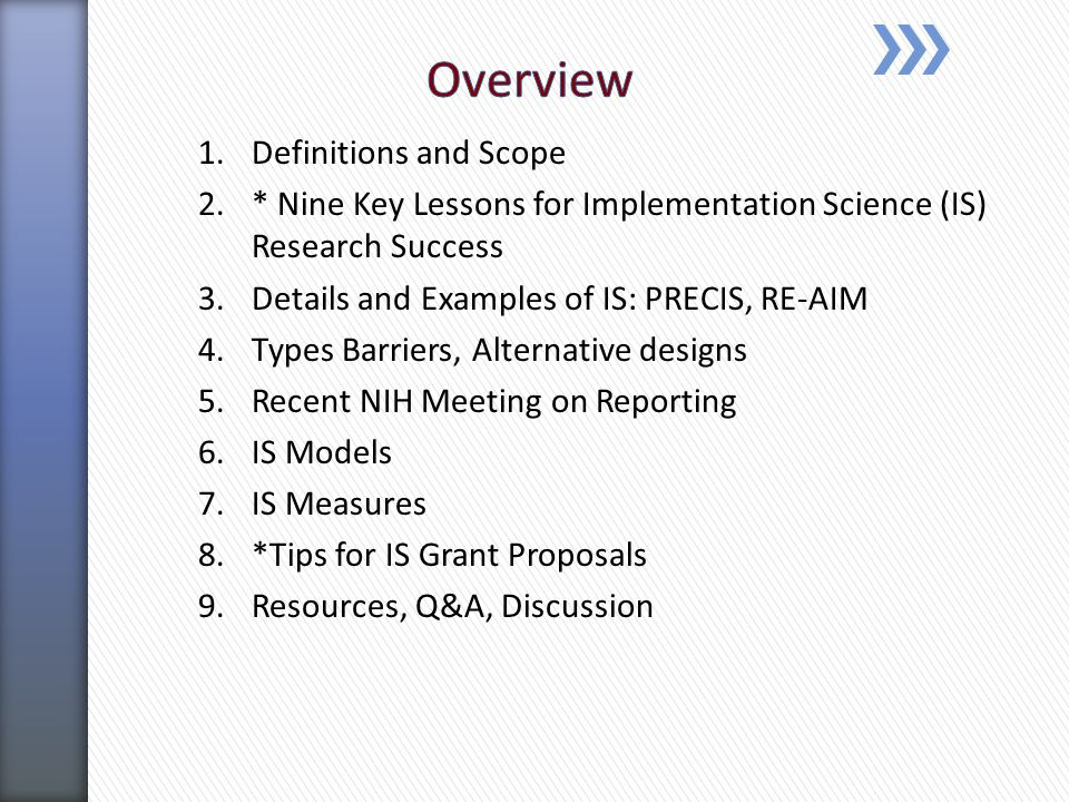 1.Definitions and Scope 2.* Nine Key Lessons for Implementation Science (IS) Research Success 3.Details and Examples of IS: PRECIS, RE-AIM 4.Types Barriers, Alternative designs 5.Recent NIH Meeting on Reporting 6.IS Models 7.IS Measures 8.*Tips for IS Grant Proposals 9.Resources, Q&A, Discussion
