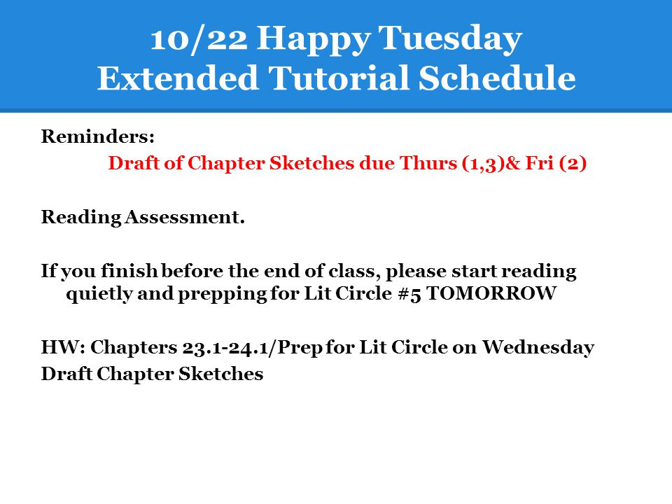10/22 Happy Tuesday Extended Tutorial Schedule Reminders: Draft of Chapter Sketches due Thurs (1,3)& Fri (2) Reading Assessment. If you finish before