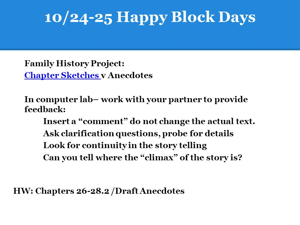 10/24-25 Happy Block Days Family History Project: Chapter Sketches Chapter Sketches v Anecdotes In computer lab– work with your partner to provide fee