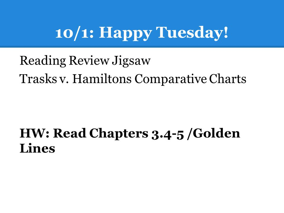 10/1: Happy Tuesday! Reading Review Jigsaw Trasks v. Hamiltons Comparative Charts HW: Read Chapters 3.4-5 /Golden Lines