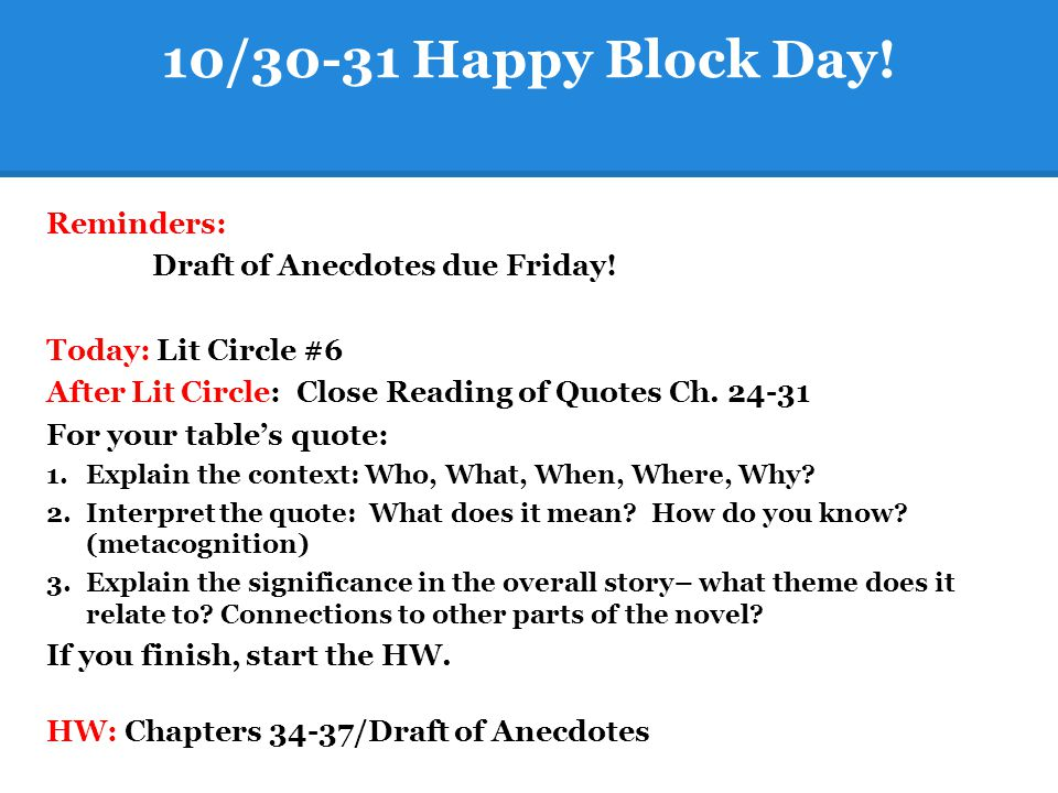 10/30-31 Happy Block Day! Reminders: Draft of Anecdotes due Friday! Today: Lit Circle #6 After Lit Circle: Close Reading of Quotes Ch. 24-31 For your