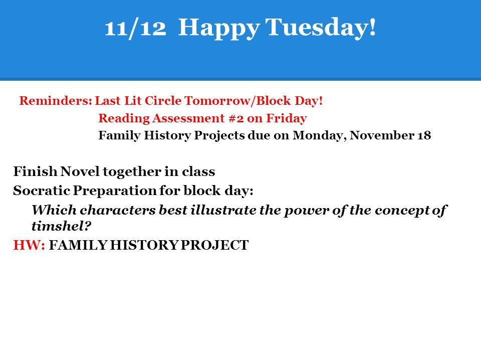 11/12 Happy Tuesday! Reminders: Last Lit Circle Tomorrow/Block Day! Reading Assessment #2 on Friday Family History Projects due on Monday, November 18