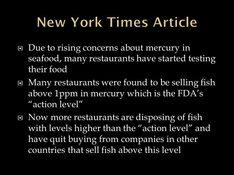 Due to rising concerns about mercury in seafood, many restaurants have started testing their food  Many restaurants were found to be selling fish above 1ppm in mercury which is the FDA's action level  Now more restaurants are disposing of fish with levels higher than the action level and have quit buying from companies in other countries that sell fish above this level