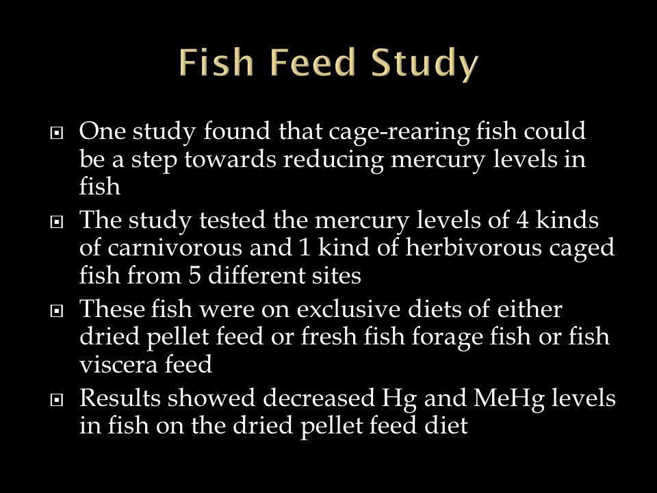  One study found that cage-rearing fish could be a step towards reducing mercury levels in fish  The study tested the mercury levels of 4 kinds of carnivorous and 1 kind of herbivorous caged fish from 5 different sites  These fish were on exclusive diets of either dried pellet feed or fresh fish forage fish or fish viscera feed  Results showed decreased Hg and MeHg levels in fish on the dried pellet feed diet