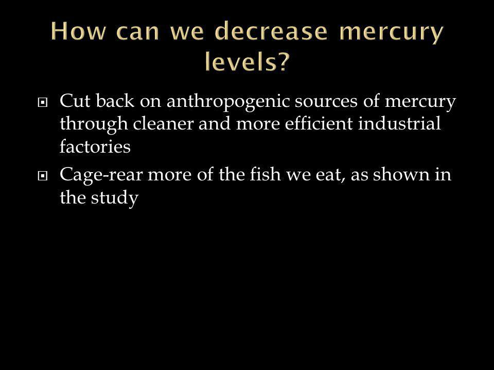  Cut back on anthropogenic sources of mercury through cleaner and more efficient industrial factories  Cage-rear more of the fish we eat, as shown in the study