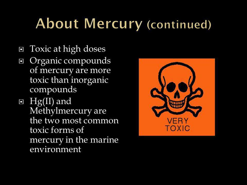 Toxic at high doses  Organic compounds of mercury are more toxic than inorganic compounds  Hg(II) and Methylmercury are the two most common toxic forms of mercury in the marine environment