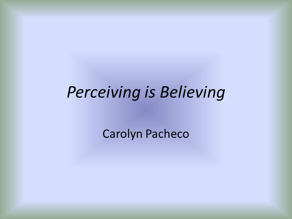 Perceiving is Believing Carolyn Pacheco