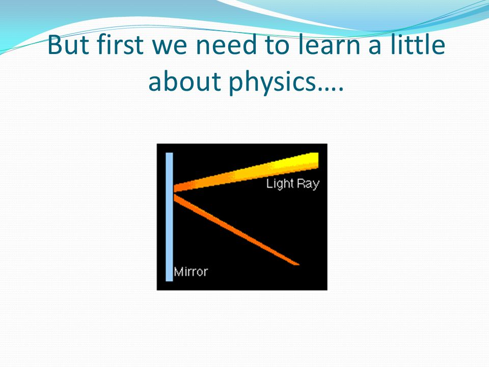 But first we need to learn a little about physics….