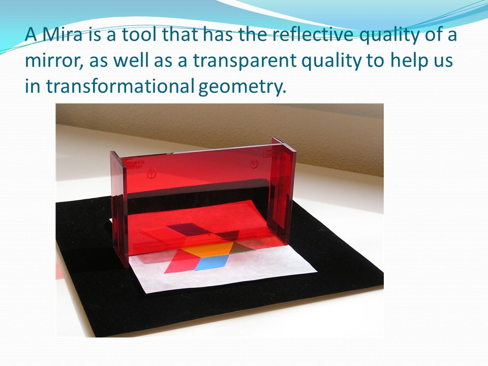 A Mira is a tool that has the reflective quality of a mirror, as well as a transparent quality to help us in transformational geometry.