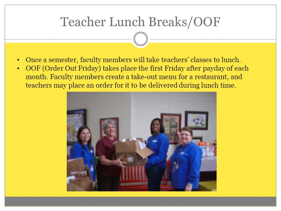 Teacher Lunch Breaks/OOF Once a semester, faculty members will take teachers' classes to lunch. OOF (Order Out Friday) takes place the first Friday af