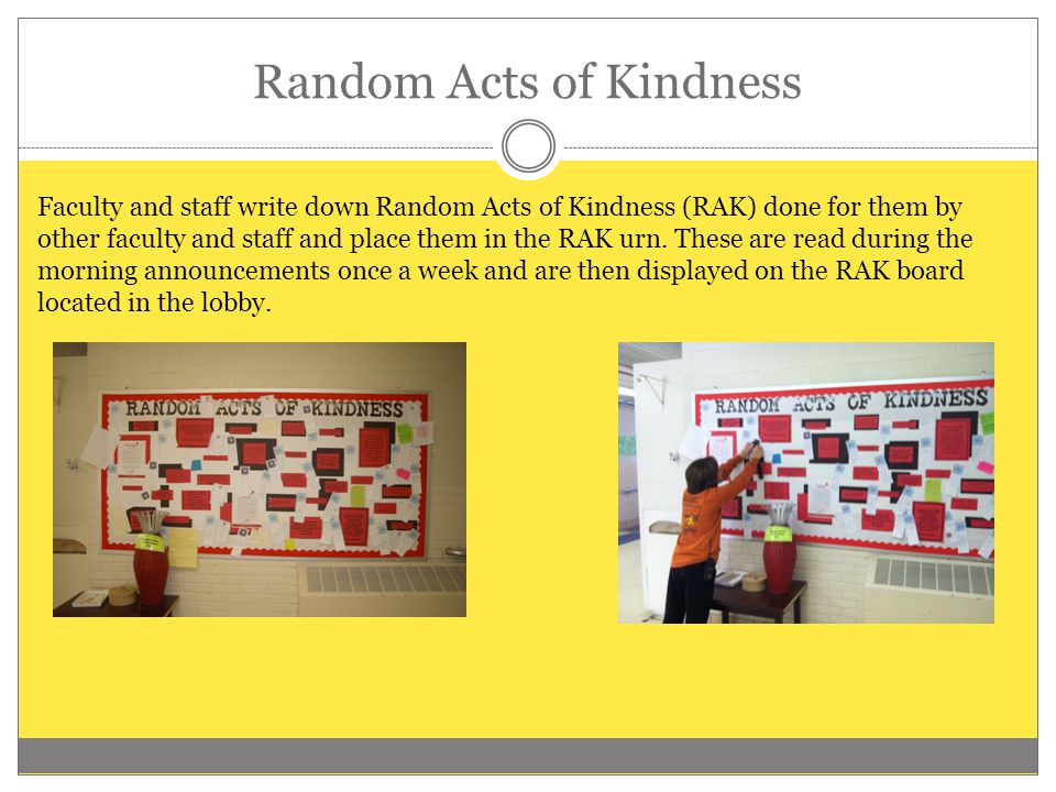Random Acts of Kindness Faculty and staff write down Random Acts of Kindness (RAK) done for them by other faculty and staff and place them in the RAK