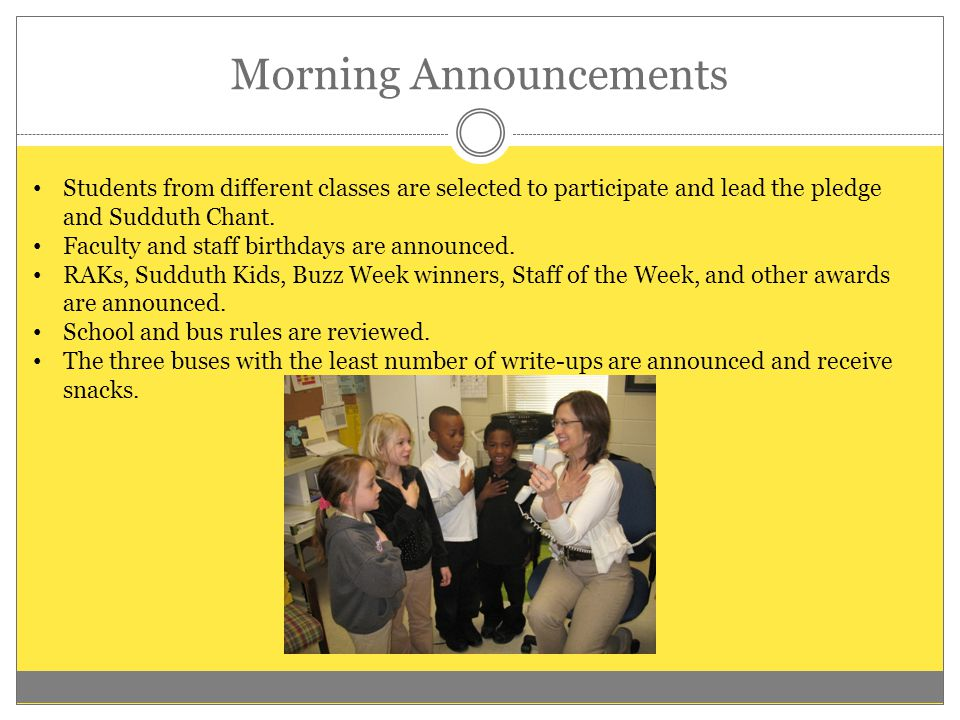Morning Announcements Students from different classes are selected to participate and lead the pledge and Sudduth Chant. Faculty and staff birthdays a