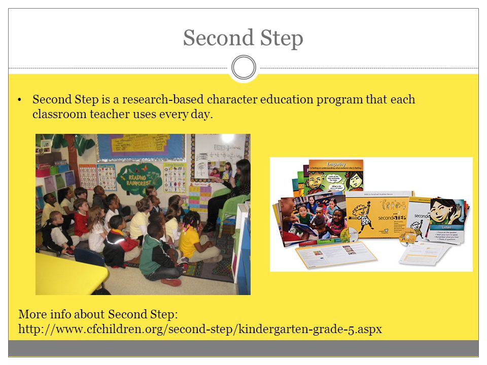 Second Step Second Step is a research-based character education program that each classroom teacher uses every day. More info about Second Step: http: