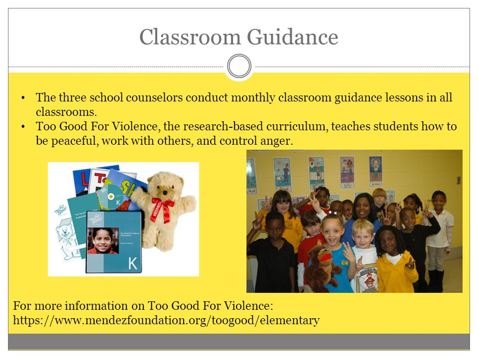 Classroom Guidance The three school counselors conduct monthly classroom guidance lessons in all classrooms. Too Good For Violence, the research-based