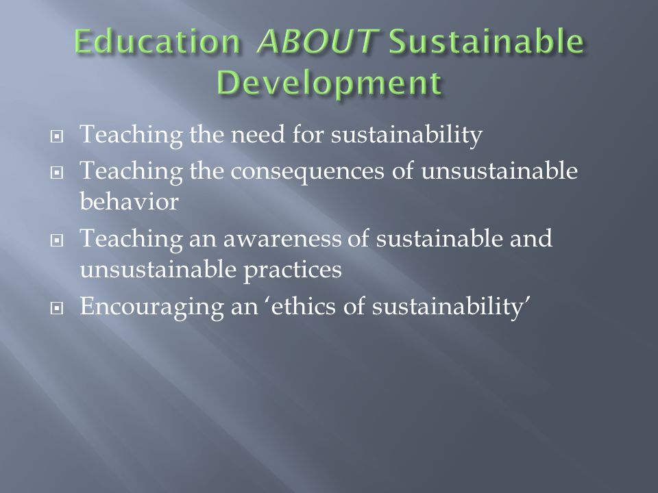  Teaching the need for sustainability  Teaching the consequences of unsustainable behavior  Teaching an awareness of sustainable and unsustainable practices  Encouraging an 'ethics of sustainability'