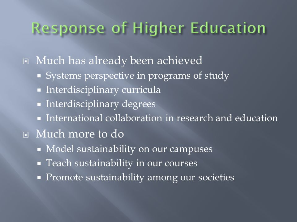  Much has already been achieved  Systems perspective in programs of study  Interdisciplinary curricula  Interdisciplinary degrees  International collaboration in research and education  Much more to do  Model sustainability on our campuses  Teach sustainability in our courses  Promote sustainability among our societies