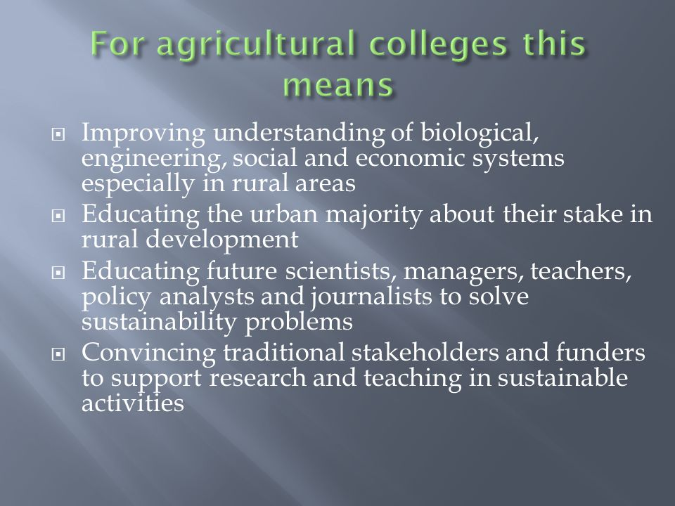  Improving understanding of biological, engineering, social and economic systems especially in rural areas  Educating the urban majority about their stake in rural development  Educating future scientists, managers, teachers, policy analysts and journalists to solve sustainability problems  Convincing traditional stakeholders and funders to support research and teaching in sustainable activities