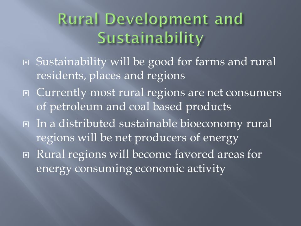  Sustainability will be good for farms and rural residents, places and regions  Currently most rural regions are net consumers of petroleum and coal based products  In a distributed sustainable bioeconomy rural regions will be net producers of energy  Rural regions will become favored areas for energy consuming economic activity