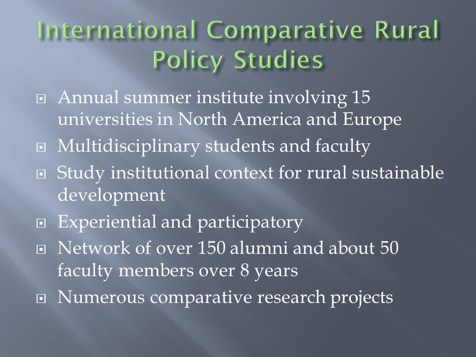  Annual summer institute involving 15 universities in North America and Europe  Multidisciplinary students and faculty  Study institutional context for rural sustainable development  Experiential and participatory  Network of over 150 alumni and about 50 faculty members over 8 years  Numerous comparative research projects