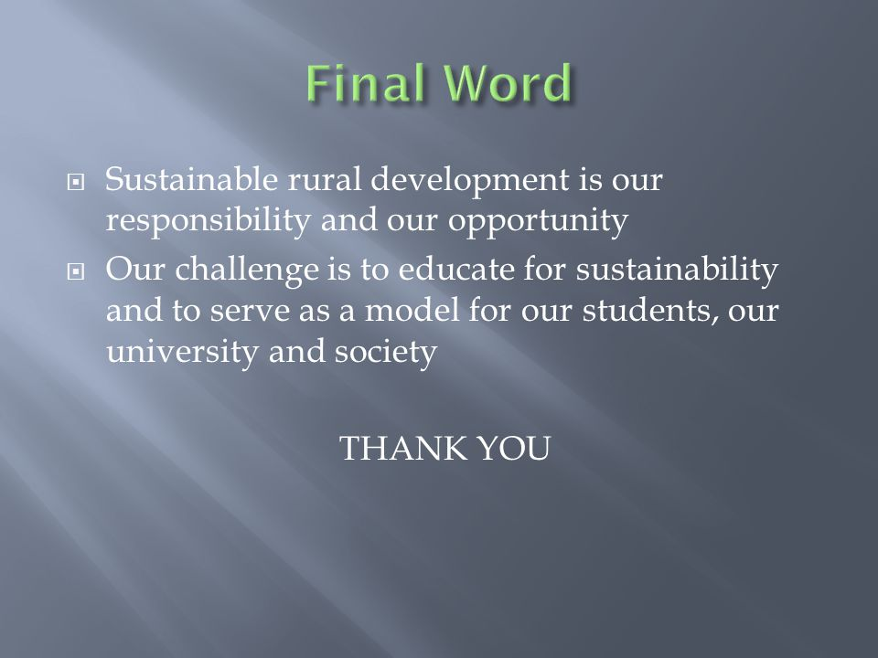  Sustainable rural development is our responsibility and our opportunity  Our challenge is to educate for sustainability and to serve as a model for our students, our university and society THANK YOU