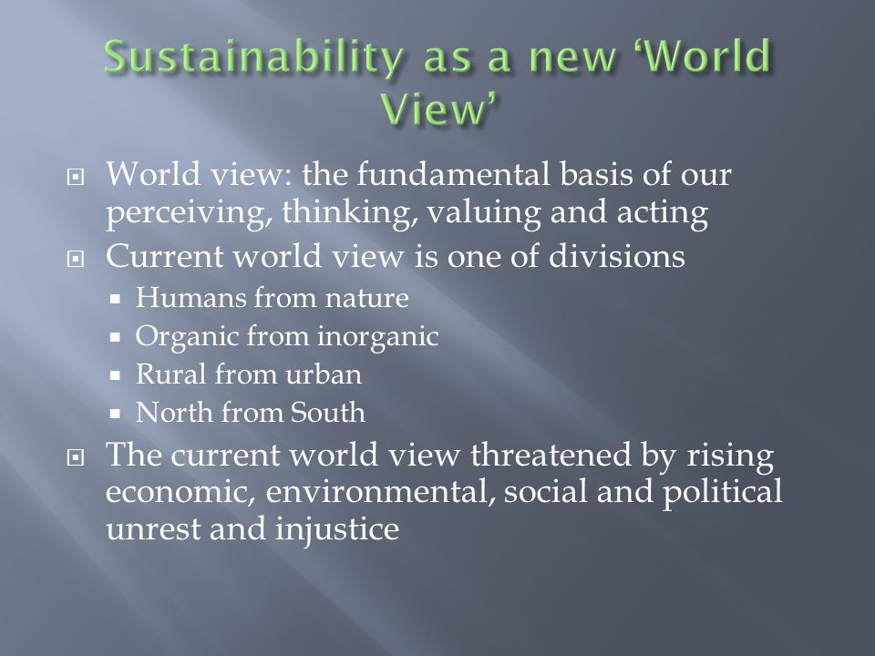  A sustainability-based world view replaces  The concept of environment with ecology  Reductionism with systems thinking  Nation states with a world of interelated regions  Humans viewed as a part of ecology  The Gaia hypothesis  Interconnectedness  Self regulating feedback loops