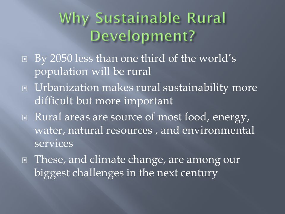  By 2050 less than one third of the world's population will be rural  Urbanization makes rural sustainability more difficult but more important  Rural areas are source of most food, energy, water, natural resources, and environmental services  These, and climate change, are among our biggest challenges in the next century