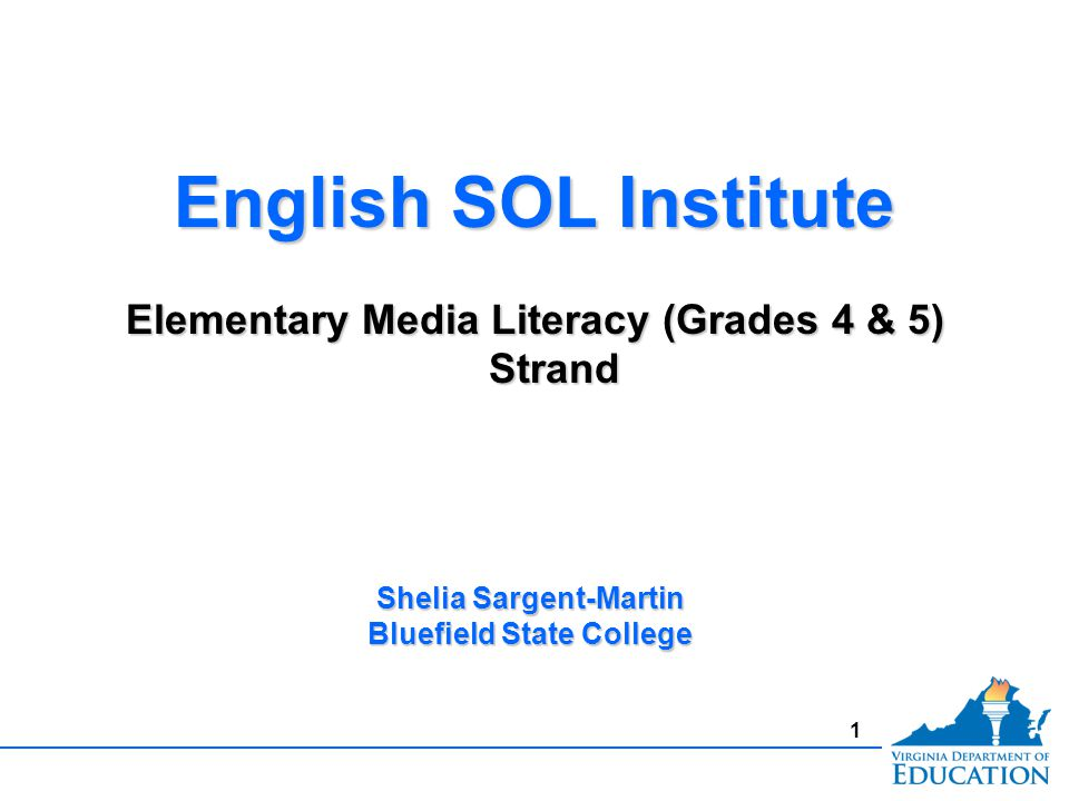 1 English SOL Institute Elementary Media Literacy (Grades 4 & 5) Strand English SOL Institute Elementary Media Literacy (Grades 4 & 5) Strand Shelia Sargent-Martin Bluefield State College