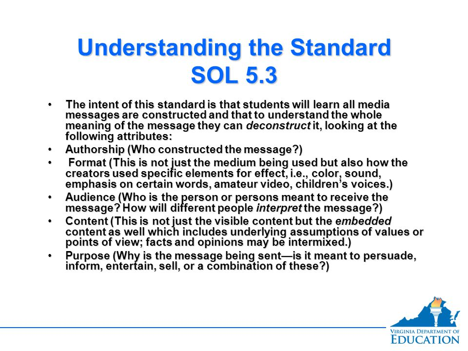 Understanding the Standard SOL 5.3 The intent of this standard is that students will learn all media messages are constructed and that to understand the whole meaning of the message they can deconstruct it, looking at the following attributes:The intent of this standard is that students will learn all media messages are constructed and that to understand the whole meaning of the message they can deconstruct it, looking at the following attributes: Authorship (Who constructed the message )Authorship (Who constructed the message ) Format (This is not just the medium being used but also how the creators used specific elements for effect, i.e., color, sound, emphasis on certain words, amateur video, children's voices.) Format (This is not just the medium being used but also how the creators used specific elements for effect, i.e., color, sound, emphasis on certain words, amateur video, children's voices.) Audience (Who is the person or persons meant to receive the message.