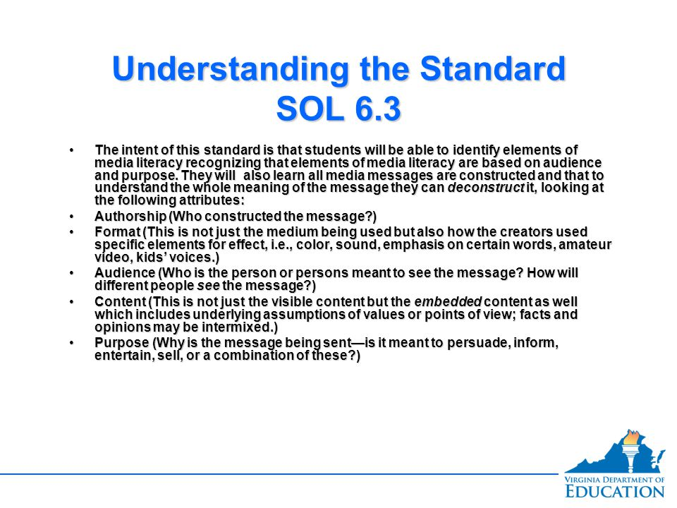 Understanding the Standard SOL 6.3 The intent of this standard is that students will be able to identify elements of media literacy recognizing that e