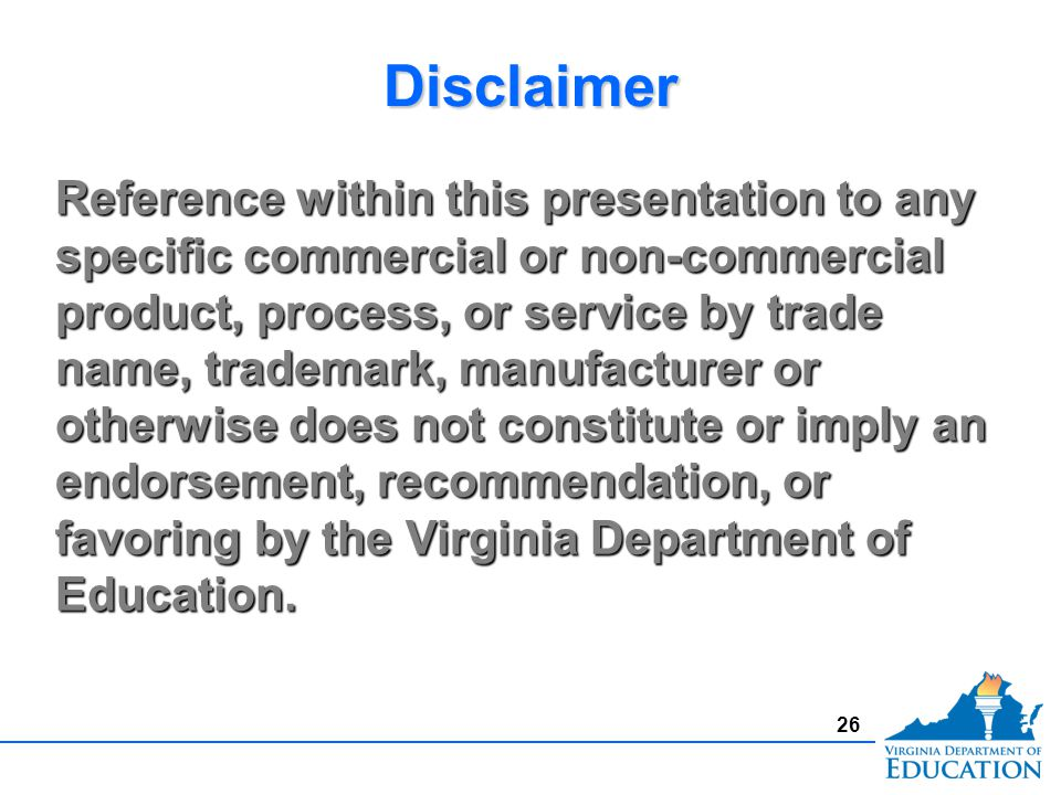 26 Reference within this presentation to any specific commercial or non-commercial product, process, or service by trade name, trademark, manufacturer or otherwise does not constitute or imply an endorsement, recommendation, or favoring by the Virginia Department of Education.