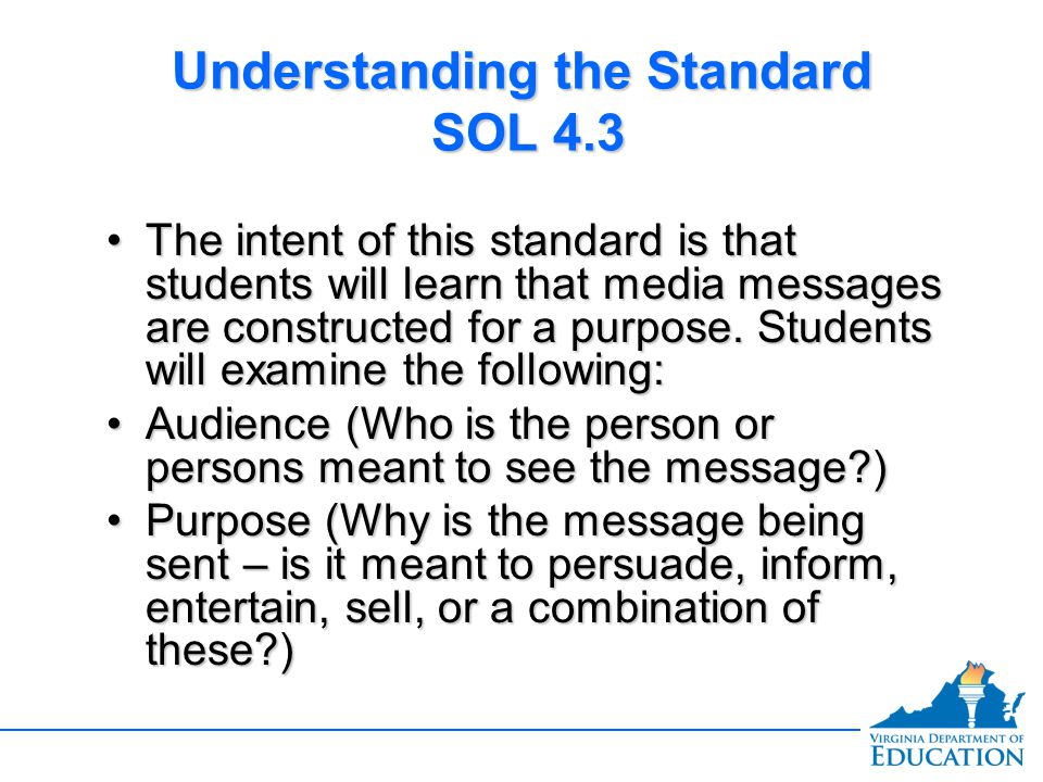 Understanding the Standard SOL 4.3 The intent of this standard is that students will learn that media messages are constructed for a purpose.