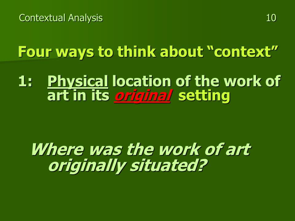 Contextual Analysis 10 Four ways to think about context 1:Physical location of the work of art in its original setting Where was the work of art originally situated