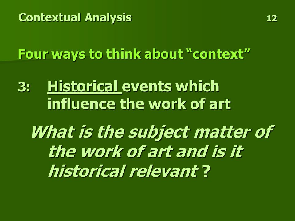 Contextual Analysis 12 Four ways to think about context 3: Historical events which influence the work of art What is the subject matter of the work of art and is it historical relevant