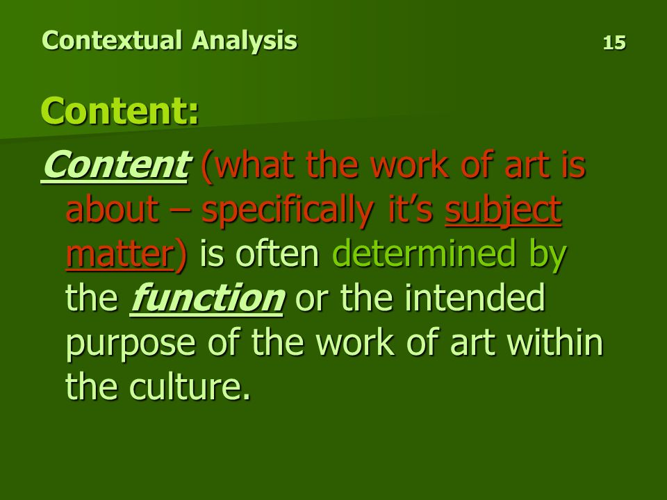 Contextual Analysis 15 Content: Content (what the work of art is about – specifically it's subject matter) is often determined by the function or the intended purpose of the work of art within the culture.