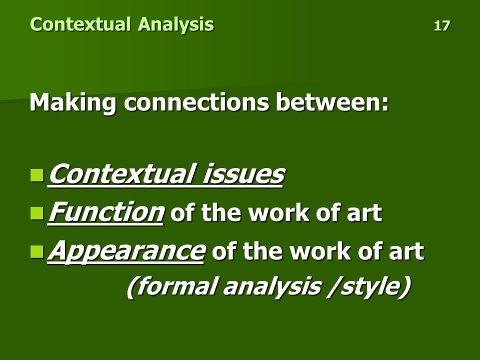 Contextual Analysis 17 Making connections between: Contextual issues Contextual issues Function of the work of art Function of the work of art Appearance of the work of art Appearance of the work of art (formal analysis /style)